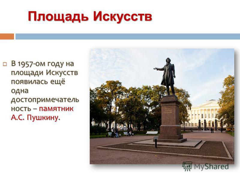 Площадь Искусств Площадь Искусств В 1957-ом году на площади Искусств появилась ещё одна достопримечатель ность – памятник А.С. Пушкину. В 1957-ом году на площади Искусств появилась ещё одна достопримечатель ность – памятник А.С. Пушкину.