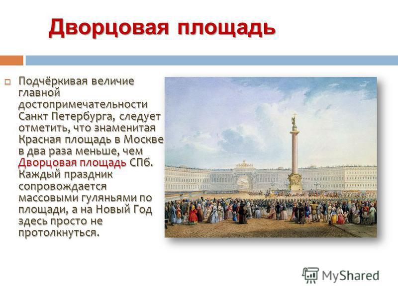 Дворцовая площадь Дворцовая площадь Подчёркивая величие главной достопримечательности Санкт Петербурга, следует отметить, что знаменитая Красная площадь в Москве в два раза меньше, чем Дворцовая площадь СПб. Каждый праздник сопровождается массовыми г