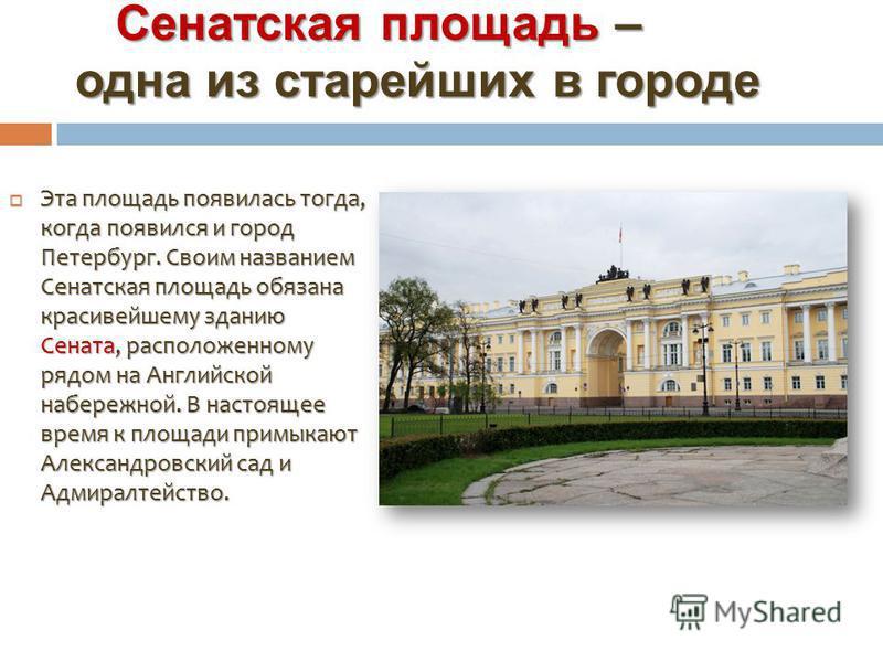 Сенатская площадь – одна из старейших в городе Сенатская площадь – одна из старейших в городе Эта площадь появилась тогда, когда появился и город Петербург. Своим названием Сенатская площадь обязана красивейшему зданию Сената, расположенному рядом на