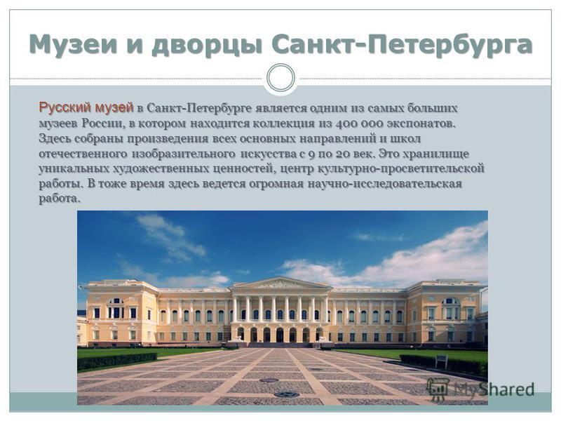 Музеи и дворцы Санкт-Петербурга Русский музей в Санкт-Петербурге является одним из самых больших музеев России, в котором находится коллекция из 400 000 экспонатов. Здесь собраны произведения всех основных направлений и школ отечественного изобразите