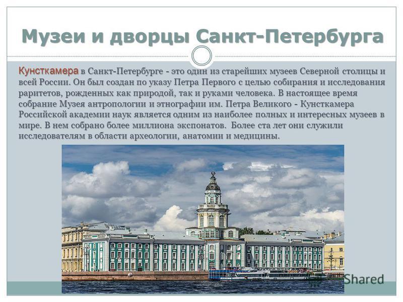 Музеи и дворцы Санкт-Петербурга Кунсткамера в Санкт-Петербурге - это один из старейших музеев Северной столицы и всей России. Он был создан по указу Петра Первого с целью собирания и исследования раритетов, рожденных как природой, так и руками челове