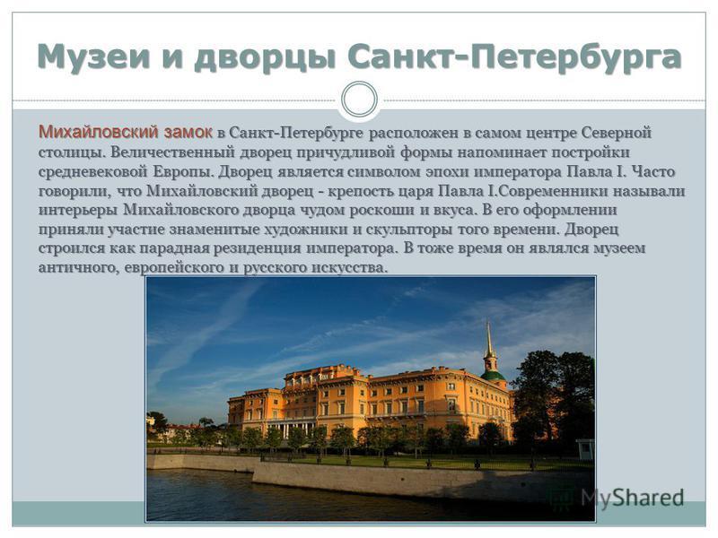 Музеи и дворцы Санкт-Петербурга Михайловский замок в Санкт-Петербурге расположен в самом центре Северной столицы. Величественный дворец причудливой формы напоминает постройки средневековой Европы. Дворец является символом эпохи императора Павла I. Ча