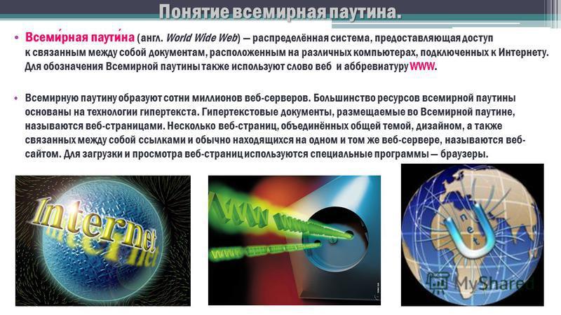 Понятие всемирная паутина. Всемирная паутина (англ. World Wide Web) распределённая система, предоставляющая доступ к связанным между собой документам, расположенным на различных компьютерах, подключенных к Интернету. Для обозначения Всемирной паутины