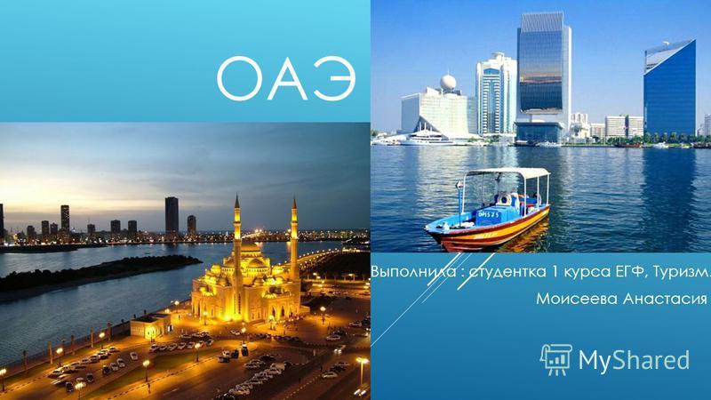 ОАЭ Выполнила : студентка 1 курса ЕГФ, Туризм. Моисеева Анастасия
