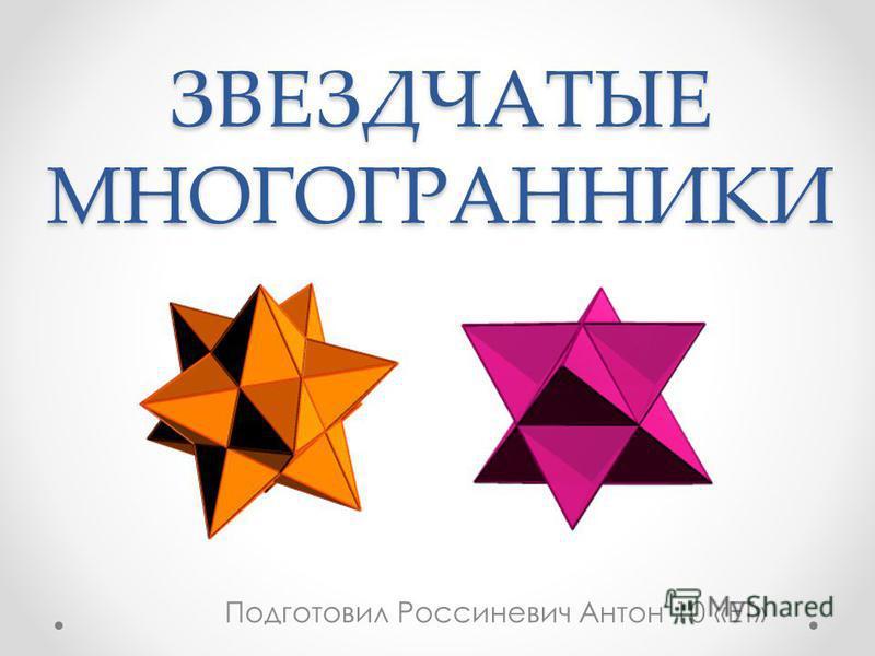 ЗВЕЗДЧАТЫЕ МНОГОГРАННИКИ Подготовил Россиневич Антон 10 «ЕТ»