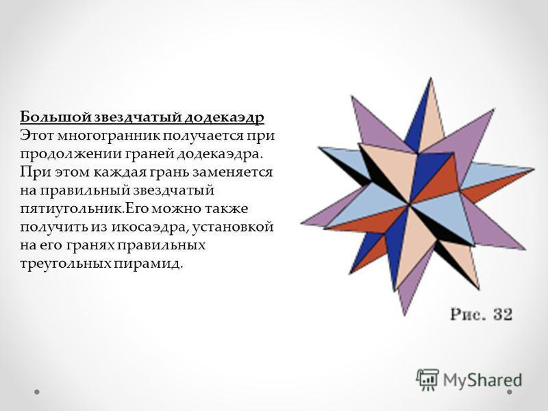Большой звездчатый додекаэдр Этот многогранник получается при продолжении граней додекаэдра. При этом каждая грань заменяется на правильный звездчатый пятиугольник.Его можно также получить из икосаэдра, установкой на его гранях правильных треугольных