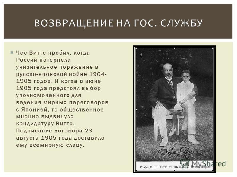 Час Витте пробил, когда России потерпела унизительное поражение в русско-японской войне 1904- 1905 годов. И когда в июне 1905 года предстоял выбор уполномоченного для ведения мирных переговоров с Японией, то общественное мнение выдвинуло кандидатуру