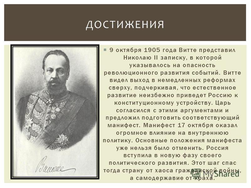 9 октября 1905 года Витте представил Николаю II записку, в которой указывалось на опасность революционного развития событий. Витте видел выход в немедленных реформах сверху, подчеркивая, что естественное развитие неизбежно приведет Россию к конституц