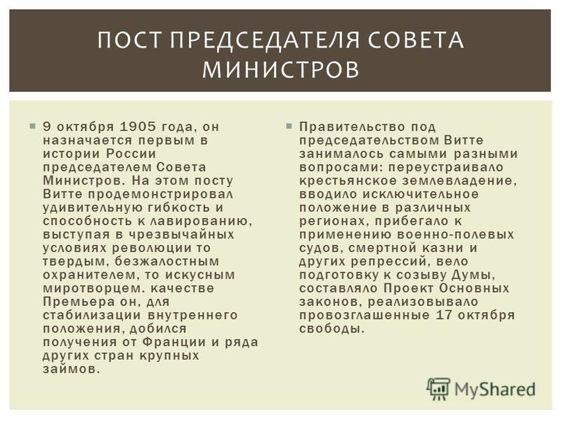 9 октября 1905 года, он назначается первым в истории России председателем Совета Министров. На этом посту Витте продемонстрировал удивительную гибкость и способность к лавированию, выступая в чрезвычайных условиях революции то твердым, безжалостным о