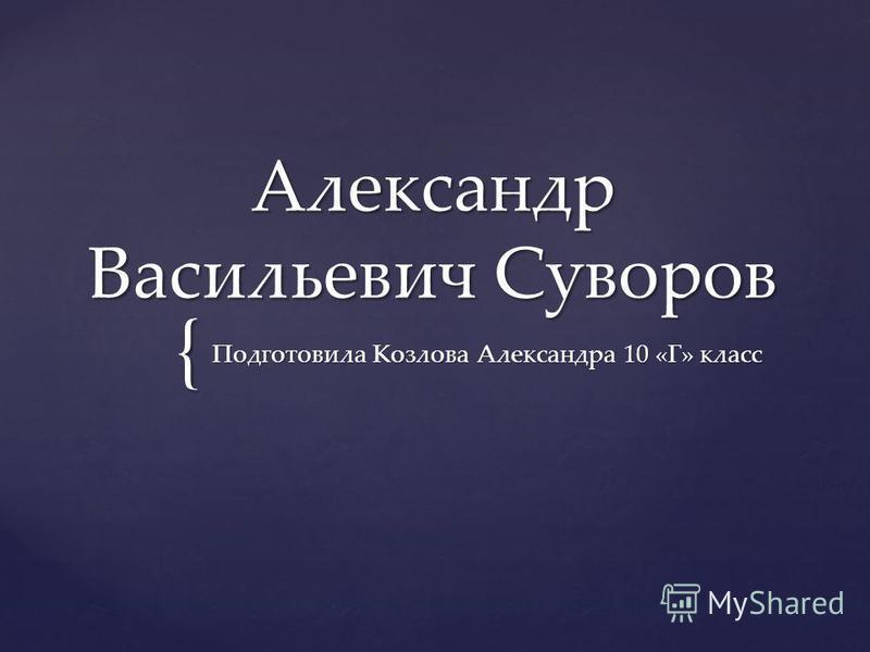 { Александр Васильевич Суворов Подготовила Козлова Александра 10 «Г» класс