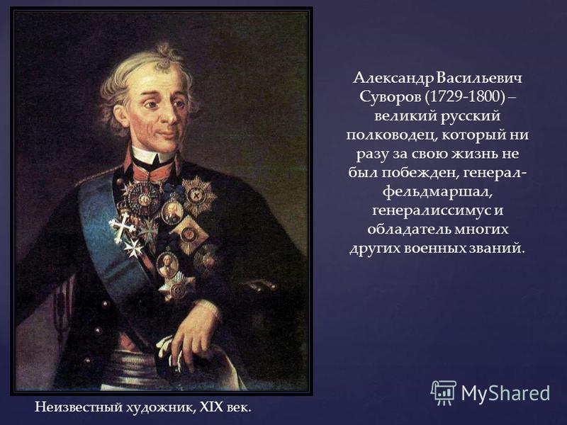 Неизвестный художник, XIX век. Александр Васильевич Суворов (1729-1800) – великий русский полководец, который ни разу за свою жизнь не был побежден, генерал- фельдмаршал, генералиссимус и обладатель многих других военных званий.