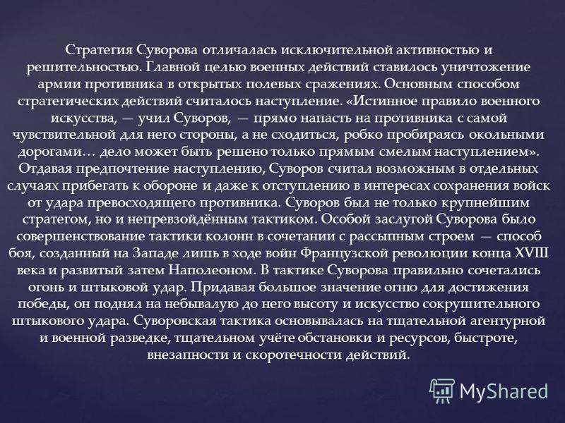 Стратегия Суворова отличалась исключительной активностью и решительностью. Главной целью военных действий ставилось уничтожение армии противника в открытых полевых сражениях. Основным способом стратегических действий считалось наступление. «Истинное