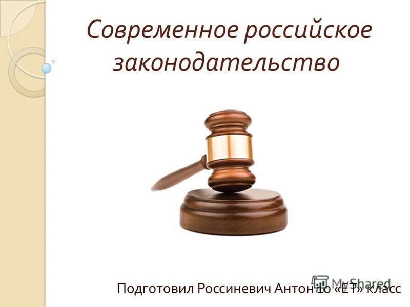 Современное российское законодательство Подготовил Россиневич Антон 10 « ЕТ » класс