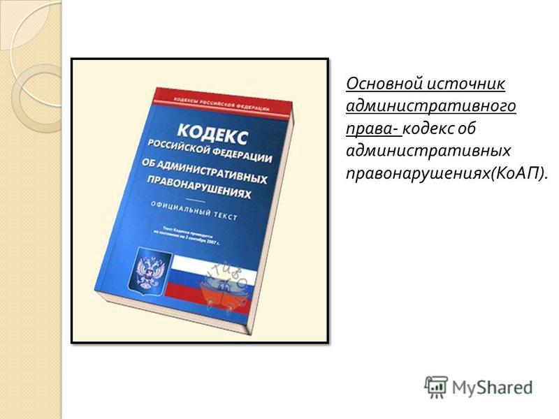 Основной источник административного права - кодекс об административных правонарушениях ( КоАП ).