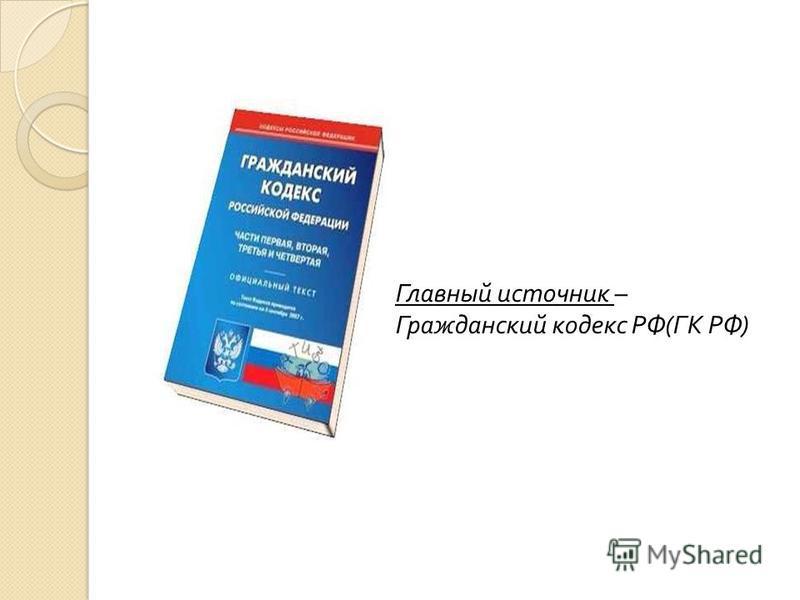 Главный источник – Гражданский кодекс РФ ( ГК РФ )