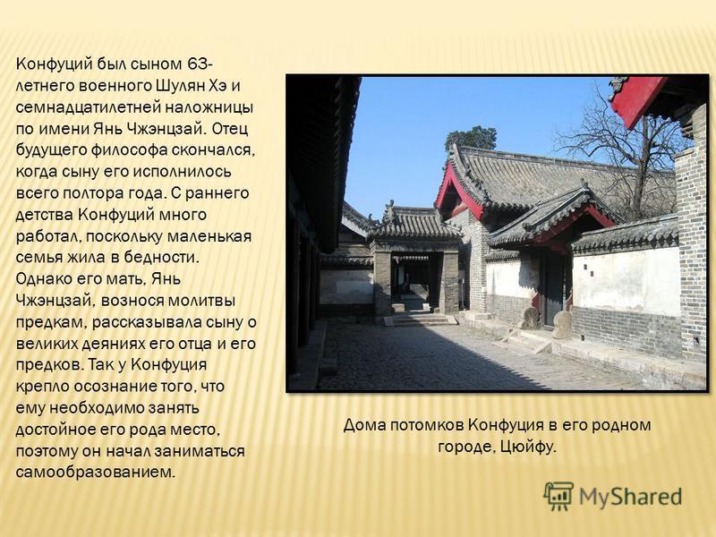 Конфуций был сыном 63- летнего военного Шулян Хэ и семнадцатилетней наложницы по имени Янь Чжэнцзай. Отец будущего философа скончался, когда сыну его исполнилось всего полтора года. С раннего детства Конфуций много работал, поскольку маленькая семья