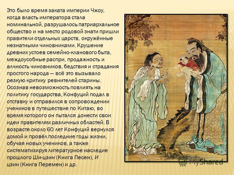 Это было время заката империи Чжоу, когда власть императора стала номинальной, разрушалось патриархальное общество и на место родовой знати пришли правители отдельных царств, окружённые незнатными чиновниками. Крушение древних устоев семейно-клановог