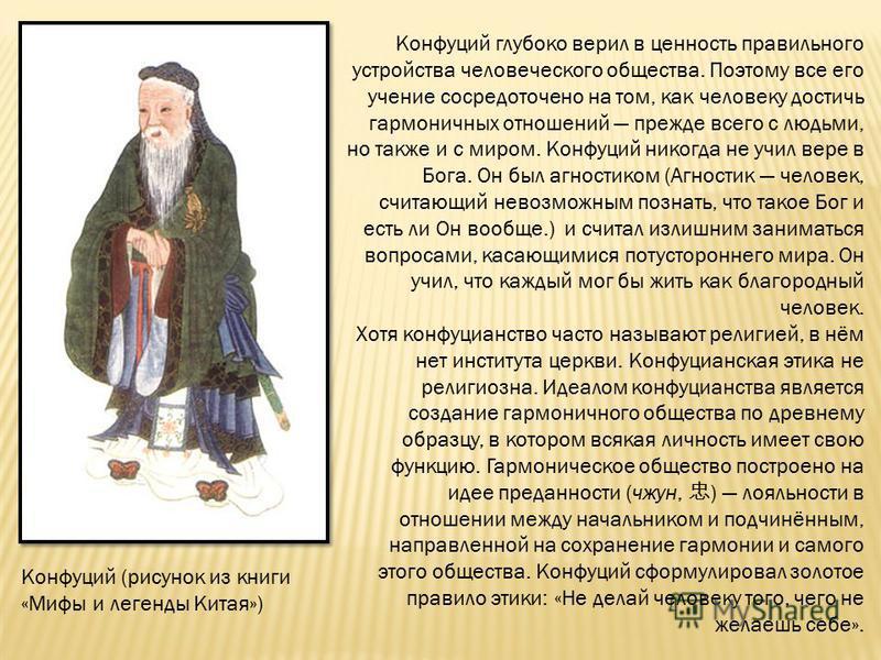 Конфуций глубоко верил в ценность правильного устройства человеческого общества. Поэтому все его учение сосредоточено на том, как человеку достичь гармоничных отношений прежде всего с людьми, но также и с миром. Конфуций никогда не учил вере в Бога.