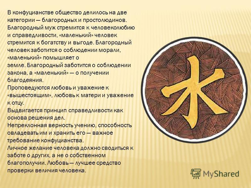 В конфуцианстве общество делилось на две категории благородных и простолюдинов. Благородный муж стремится к человеколюбию и справедливости, «маленький» человек стремится к богатству и выгоде. Благородный человек заботится о соблюдении морали, «малень