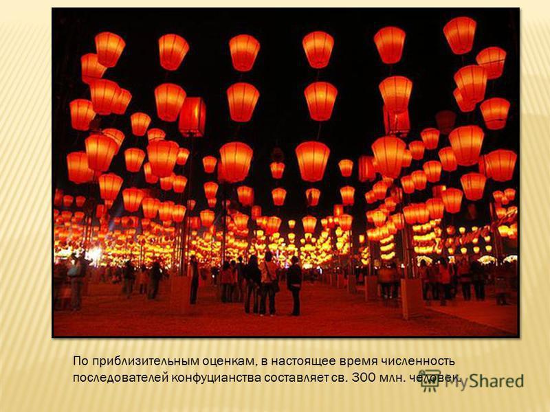По приблизительным оценкам, в настоящее время численность последователей конфуцианства составляет св. 300 млн. человек.