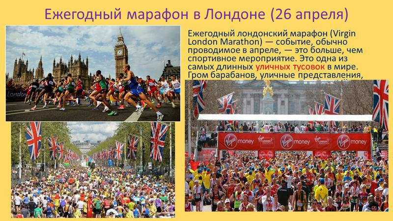 Ежегодный марафон в Лондоне (26 апреля) Ежегодный лондонский марафон (Virgin London Marathon) событие, обычно проводимое в апреле, это больше, чем спортивное мероприятие. Это одна из самых длинных уличных тусовок в мире. Гром барабанов, уличные предс