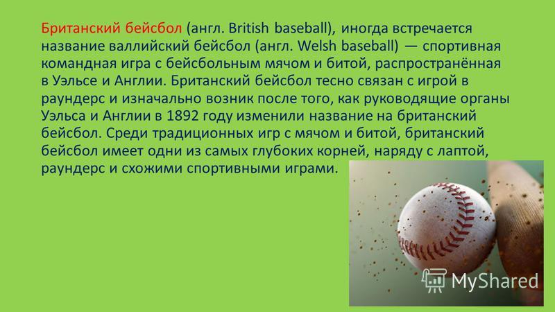 Британский бейсбол (англ. British baseball), иногда встречается название валлийский бейсбол (англ. Welsh baseball) спортивная командная игра с бейсбольным мячом и битой, распространённая в Уэльсе и Англии. Британский бейсбол тесно связан с игрой в са