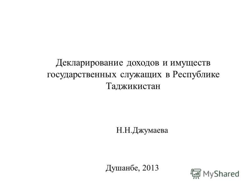 Декларирование доходов и имуществ государственных служащих в Республике Таджикистан Душанбе, 2013 Н.Н.Джумаева