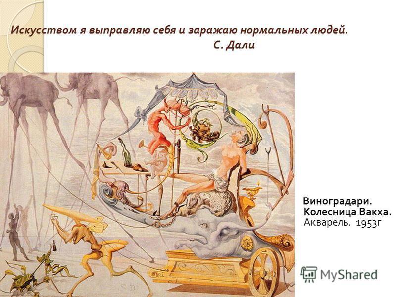 Искусством я выправляю себя и заражаю нормальных людей. С. Дали Виноградари. Колесница Вакха. Акварель. 1953 г