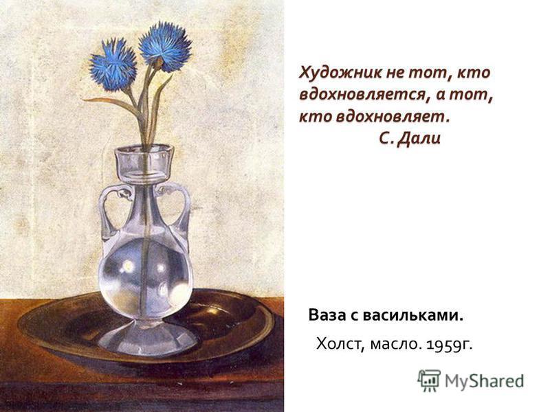 Художник не тот, кто вдохновляется, а тот, кто вдохновляет. С. Дали Ваза с васильками. Холст, масло. 1959 г.