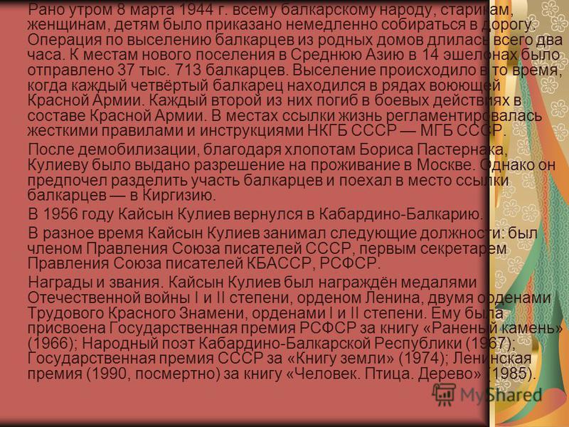 Рано утром 8 марта 1944 г. всему балкарскому народу, старикам, женщинам, детям было приказано немедленно собираться в дорогу. Операция по выселению балкарцев из родных домов длилась всего два часа. К местам нового поселения в Среднюю Азию в 14 эшелон