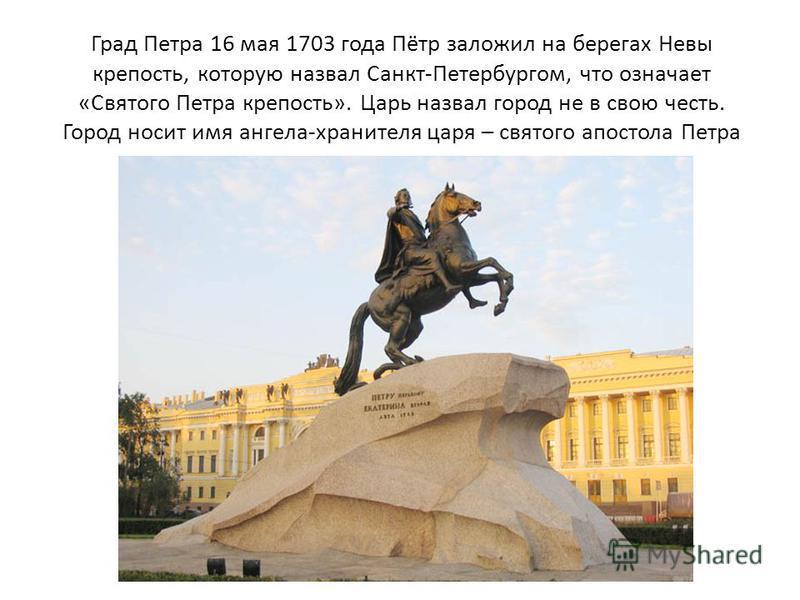 Град Петра 16 мая 1703 года Пётр заложил на берегах Невы крепость, которую назвал Санкт-Петербургом, что означает «Святого Петра крепость». Царь назвал город не в свою честь. Город носит имя ангела-хранителя царя – святого апостола Петра