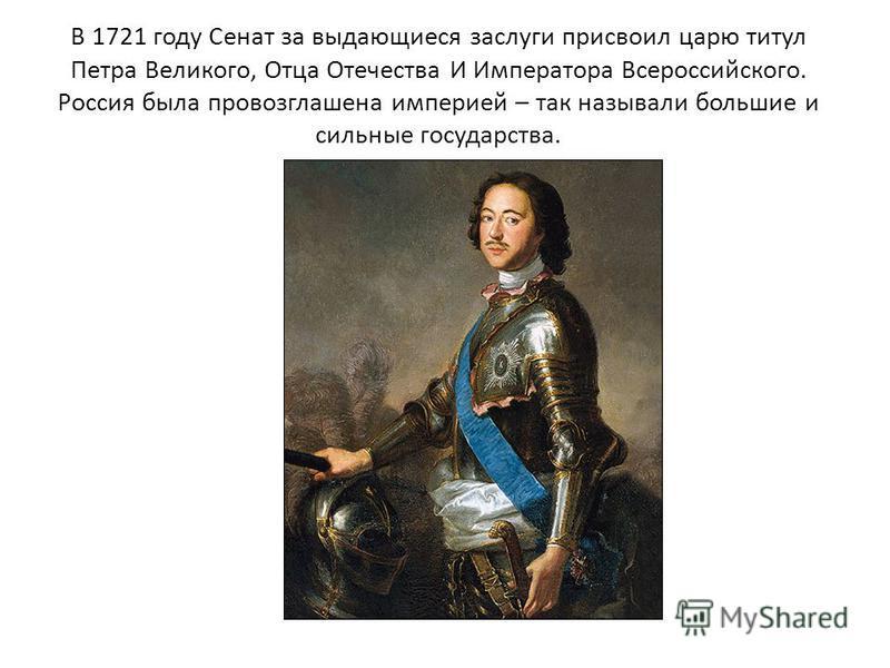 В 1721 году Сенат за выдающиеся заслуги присвоил царю титул Петра Великого, Отца Отечества И Императора Всероссийского. Россия была провозглашена империей – так называли большие и сильные государства.