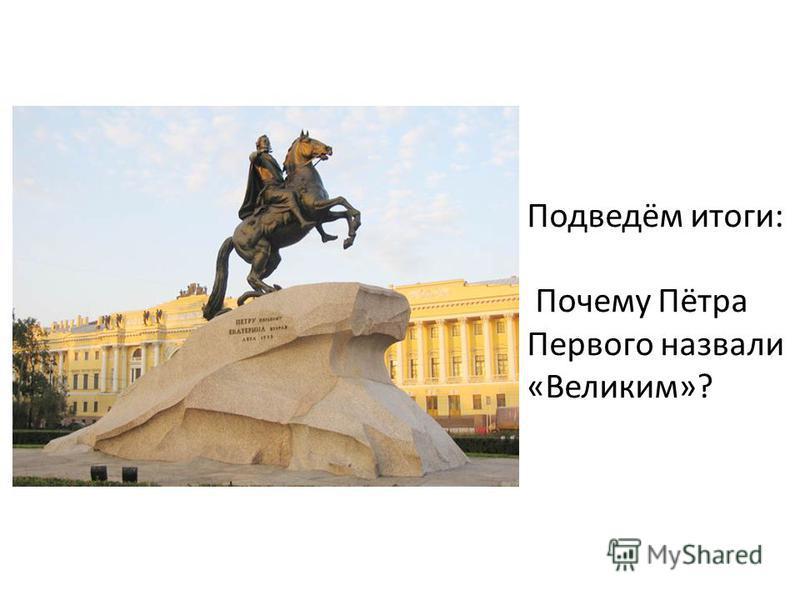 Подведём итоги: Почему Пётрa Первого назвали «Великим»?
