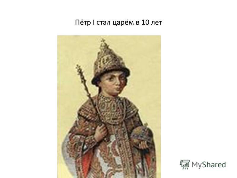 Пётр I стал царём в 10 лет