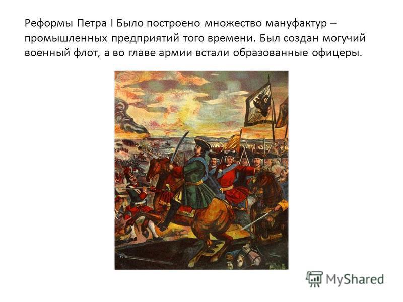 Реформы Петра I Было построено множество мануфактур – промышленных предприятий того времени. Был создан могучий военный флот, а во главе армии встали образованные офицеры.