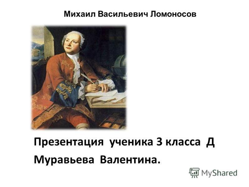 Михаил Васильевич Ломоносов Презентация ученика 3 класса Д Муравьева Валентина.