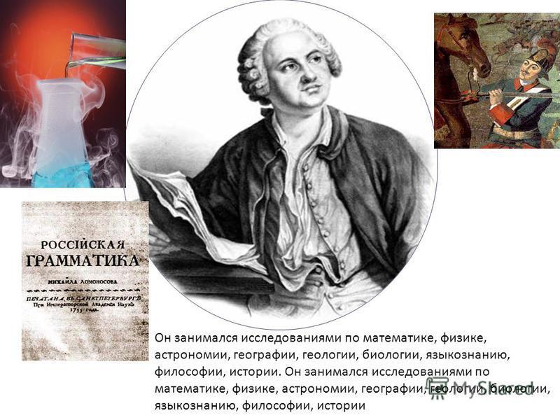 Он занимался исследованиями по математике, физике, астрономии, географии, геологии, биологии, языкознанию, философии, истории Он занимался исследованиями по математике, физике, астрономии, географии, геологии, биологии, языкознанию, философии, истори