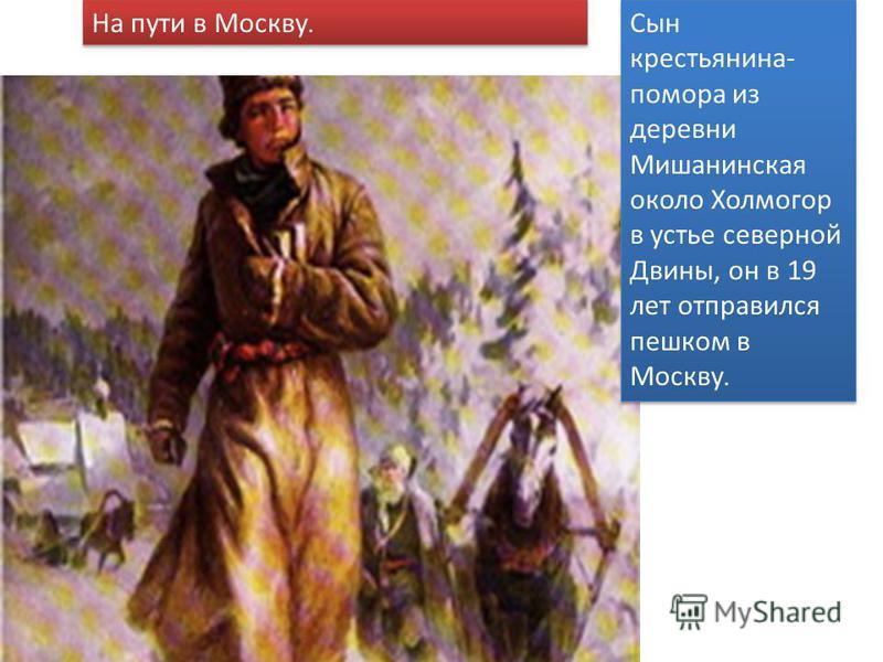 На пути в Москву Сын крестьянина- помора из деревни Мишанинская около Холмогор в устье северной Двины, он в 19 лет отправился пешком в Москву. На пути в Москву.