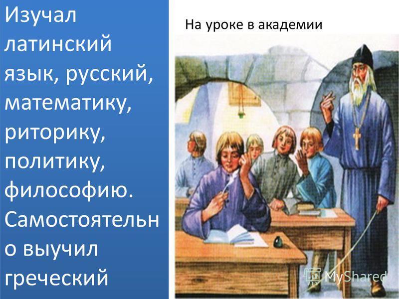 Изучал латинский язык, русский, математику, риторику, политику, философию. Самостоятельн о выучил греческий язык. На уроке в академии