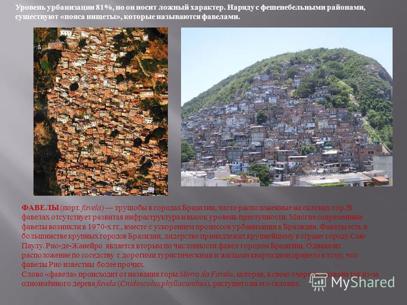 Уровень урбанизации 81%, но он носит ложный характер. Наряду с фешенебельными районами, существуют «пояса нищеты», которые называются факелами. ФАВЕЛЫ (порт. favela) трущобы в городах Бразилии, часто расположенные на склонах гор. В павелах отсутствуе