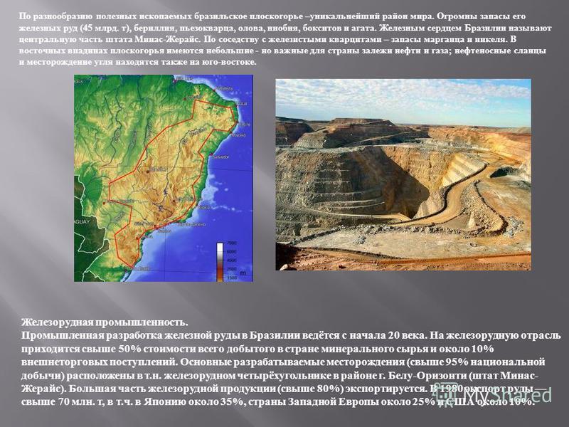 По разнообразию полезных ископаемых бразильское плоскогорье –уникальнейший район мира. Огромны запасы его железных руд (45 млрд. т), бериллия, пьезокварца, олова, ниобия, бокситов и агата. Железным сердцем Бразилии называют центральную часть штата Ми