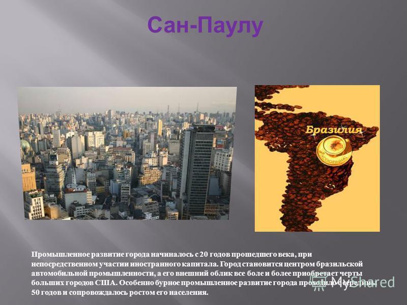 Сан-Паулу Промышленное развитие города начиналось с 20 годов прошедшего века, при непосредственном участии иностранного капитала. Город становится центром бразильской автомобильной промышленности, а его внешний облик все боле и более приобретает черт