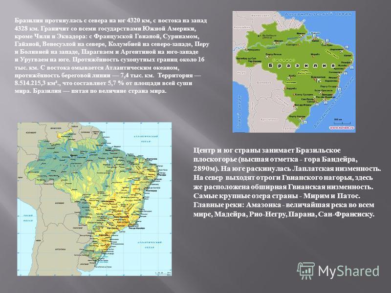 Бразилия протянулась с севера на юг 4320 км, с востока на запад 4328 км. Граничит со всеми государствами Южной Америки, кроме Чили и Эквадора: с Французской Гвианой, Суринамом, Гайаной, Венесуэлой на севере, Колумбией на северо-западе, Перу и Боливие