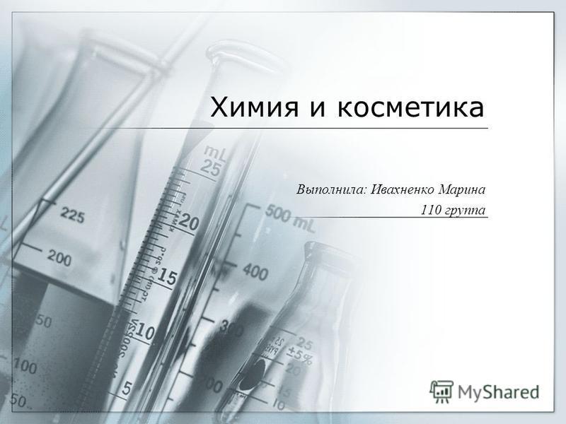 Химия и косметика Выполнила: Ивахненко Марина 110 группа