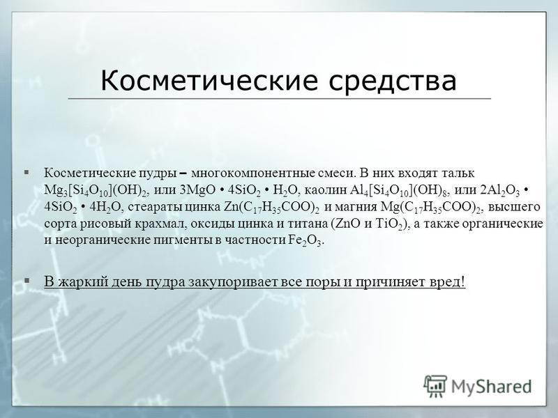 Косметические средства Косметические пудры – многокомпонентные смеси. В них входят тальк Mg 3 [Si 4 O 10 ](OH) 2, или 3MgO 4SiO 2 H 2 O, каолин Al 4 [Si 4 O 10 ](OH) 8, или 2Al 2 O 3 4SiO 2 4H 2 O, стеараты цинка Zn(C 17 H 35 COO) 2 и магния Mg(C 17