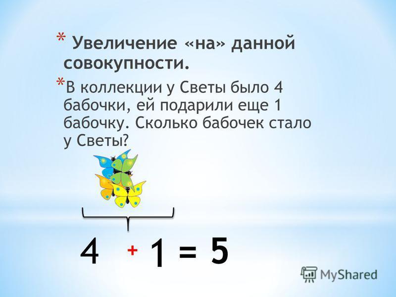 * Увеличение «на» данной совокупности. * В коллекции у Светы было 4 бабочки, ей подарили еще 1 бабочку. Сколько бабочек стало у Светы? 4 1 + = 5