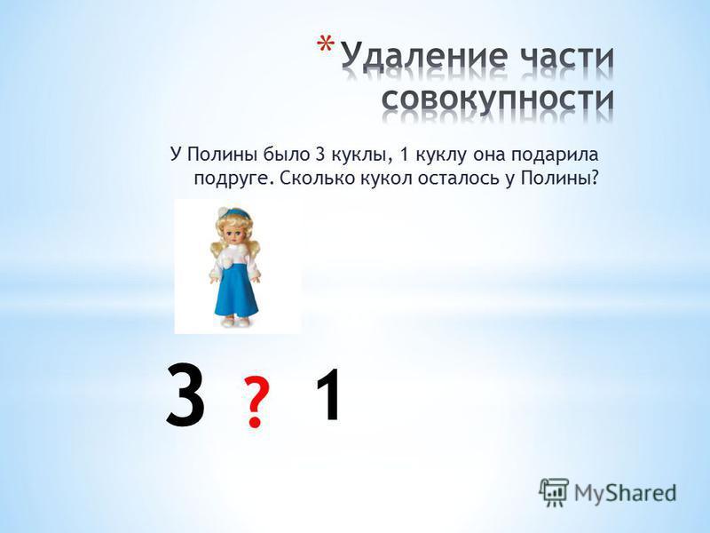 У Полины было 3 куклы, 1 куклу она подарила подруге. Сколько кукол осталось у Полины? 3 1 ?