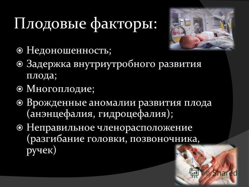 Плодовые факторы: Недоношенность; Задержка внутриутробного развития плода; Многоплодие; Врожденные аномалии развития плода (анэнцефалия, гидроцефалия); Неправильное членорасположение (разгибание головки, позвоночника, ручек)