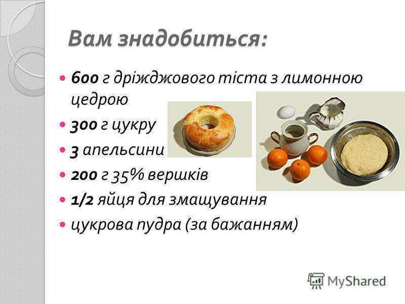Вам знадобиться : 600 г дріжджового тіста з лимонною цедрою 300 г цукру 3 апельсини 200 г 35% вершків 1/2 яйця для змащування цукрова пудра ( за бажанням )