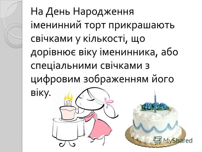 На День Народження іменинний торт прикрашають свічками у кількості, що дорівнює віку іменинника, або спеціальними свічками з цифровим зображенням його віку.